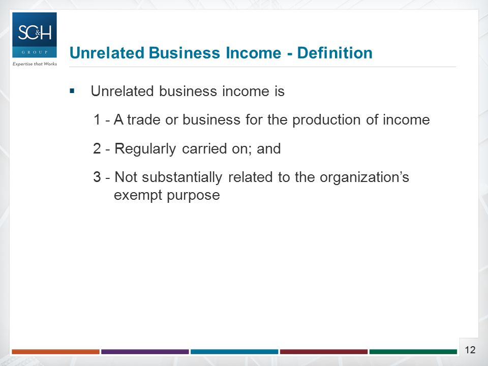12  Unrelated business income is 1 - A trade or business for the production of income 2 - Regularly carried on; and 3 - Not substantially related to the organization's exempt purpose Unrelated Business Income - Definition