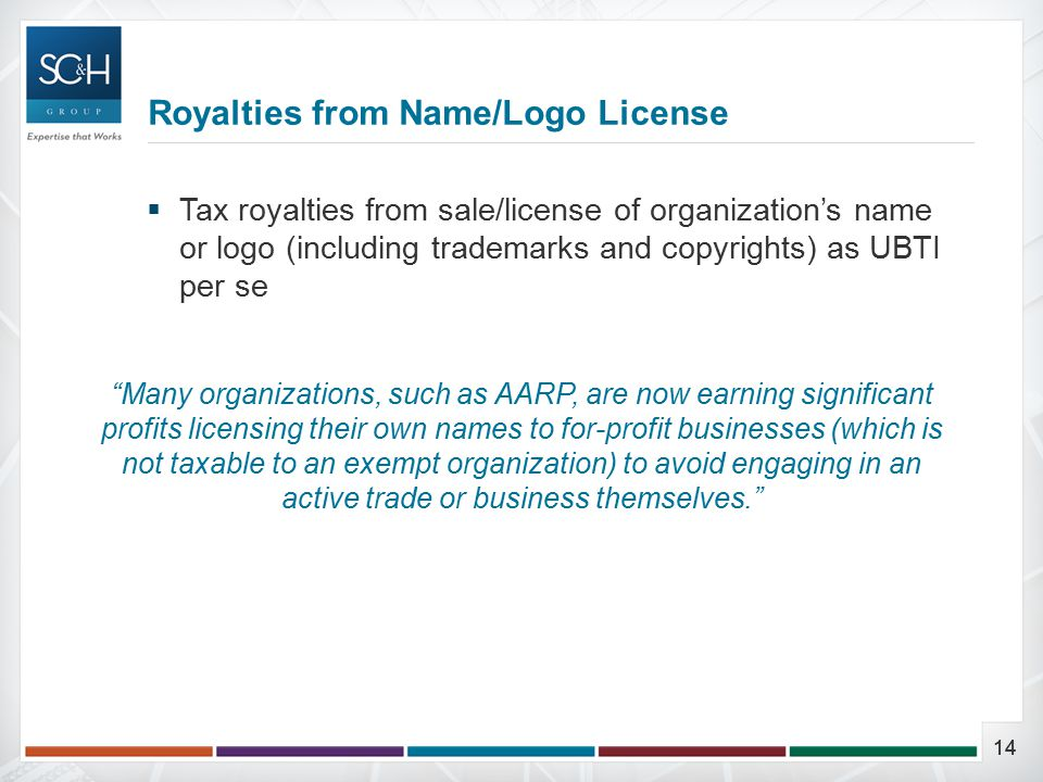 14  Tax royalties from sale/license of organization's name or logo (including trademarks and copyrights) as UBTI per se Royalties from Name/Logo License Many organizations, such as AARP, are now earning significant profits licensing their own names to for-profit businesses (which is not taxable to an exempt organization) to avoid engaging in an active trade or business themselves.