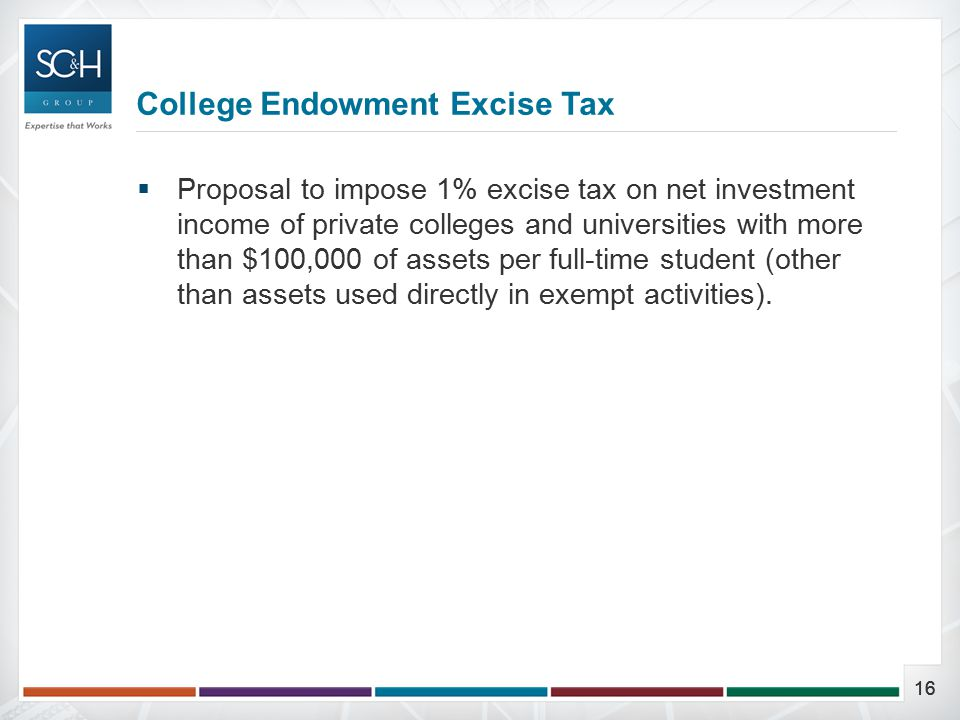 16  Proposal to impose 1% excise tax on net investment income of private colleges and universities with more than $100,000 of assets per full-time student (other than assets used directly in exempt activities).