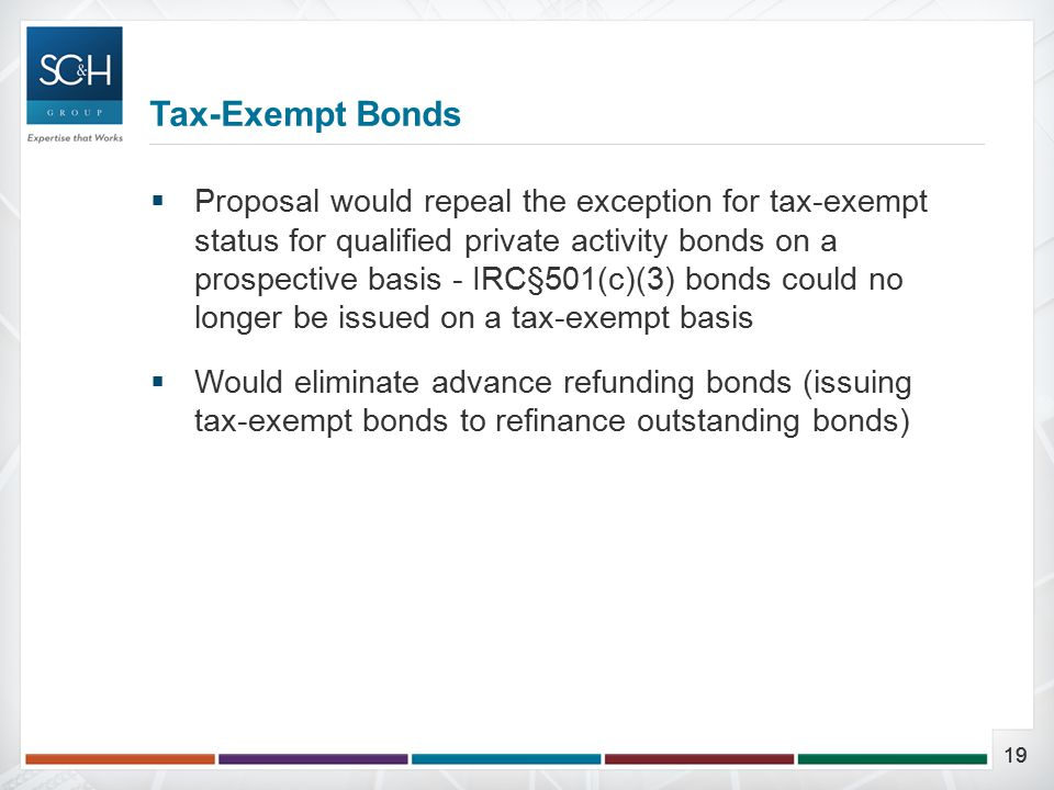 19  Proposal would repeal the exception for tax-exempt status for qualified private activity bonds on a prospective basis - IRC§501(c)(3) bonds could no longer be issued on a tax-exempt basis  Would eliminate advance refunding bonds (issuing tax-exempt bonds to refinance outstanding bonds) Tax-Exempt Bonds