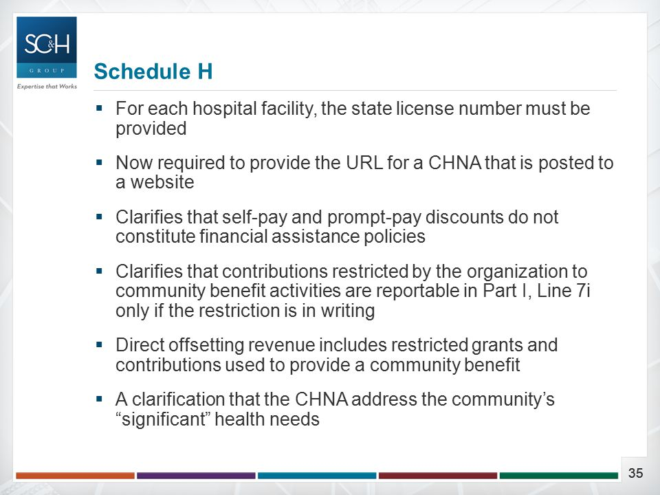 35  For each hospital facility, the state license number must be provided  Now required to provide the URL for a CHNA that is posted to a website  Clarifies that self-pay and prompt-pay discounts do not constitute financial assistance policies  Clarifies that contributions restricted by the organization to community benefit activities are reportable in Part I, Line 7i only if the restriction is in writing  Direct offsetting revenue includes restricted grants and contributions used to provide a community benefit  A clarification that the CHNA address the community's significant health needs Schedule H