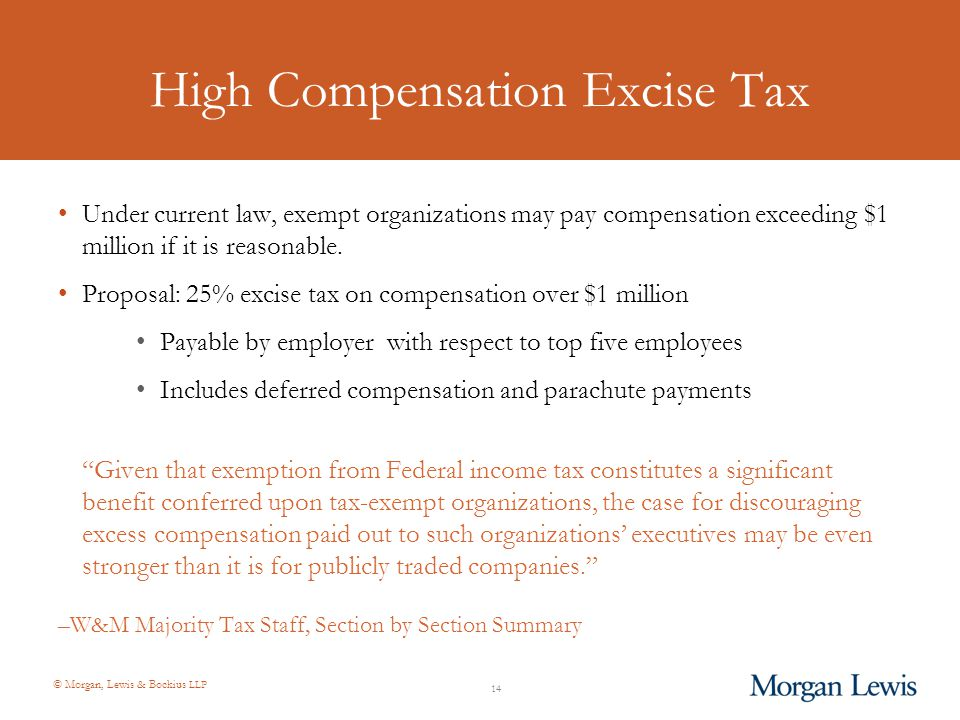 © Morgan, Lewis & Bockius LLP High Compensation Excise Tax Under current law, exempt organizations may pay compensation exceeding $1 million if it is reasonable.
