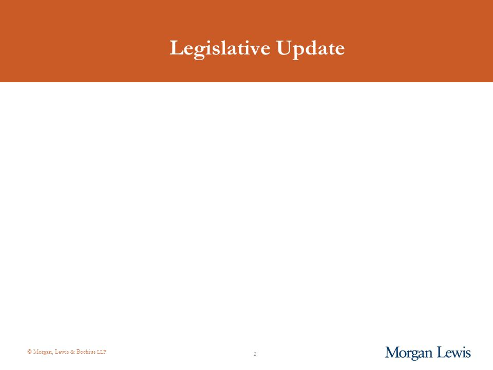 © Morgan, Lewis & Bockius LLP 2 Legislative Update