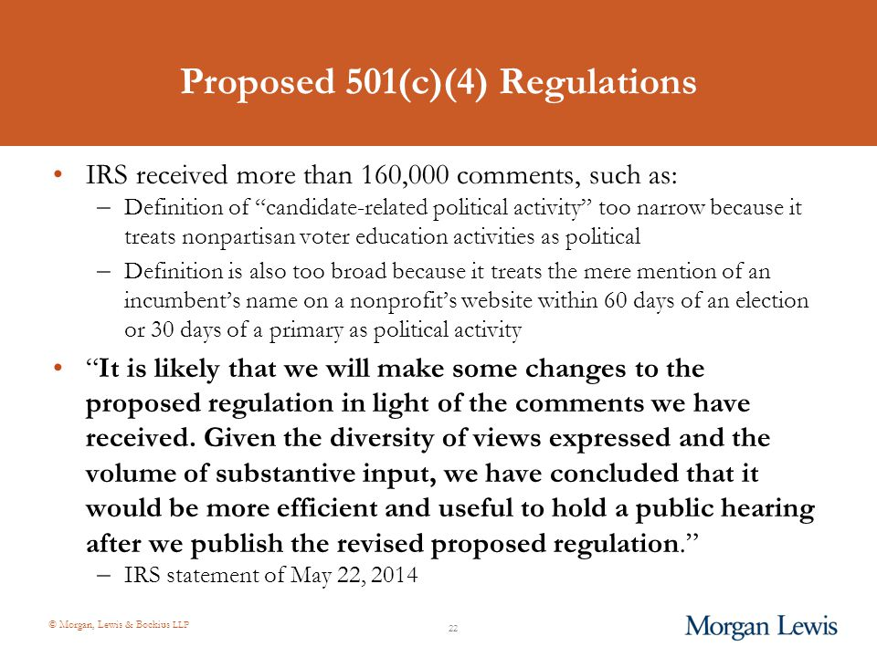 © Morgan, Lewis & Bockius LLP Proposed 501(c)(4) Regulations IRS received more than 160,000 comments, such as: – Definition of candidate-related political activity too narrow because it treats nonpartisan voter education activities as political – Definition is also too broad because it treats the mere mention of an incumbent's name on a nonprofit's website within 60 days of an election or 30 days of a primary as political activity It is likely that we will make some changes to the proposed regulation in light of the comments we have received.