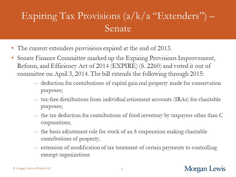 © Morgan, Lewis & Bockius LLP Expiring Tax Provisions (a/k/a Extenders ) – House of Representatives House Ways and Means Committee approved a package of legislation on May 29, 2014 that would make the following extenders permanent: –Conservation easements (HR 2807), –Charitable distributions from IRAs (HR 4619), –Contributions of food inventory (HR 4719), and –Bonus depreciation (a non-charity related extender) In addition, the package included two new provisions: –Extension of charitable gifts to April 15 (HR 3134), and –Private Foundation investment income excise tax to 1% (HR 4691) House Ways and Means Committee previously voted to make six tax extenders permanent on April 29, 2014, including the basis adjustment for S corporations.