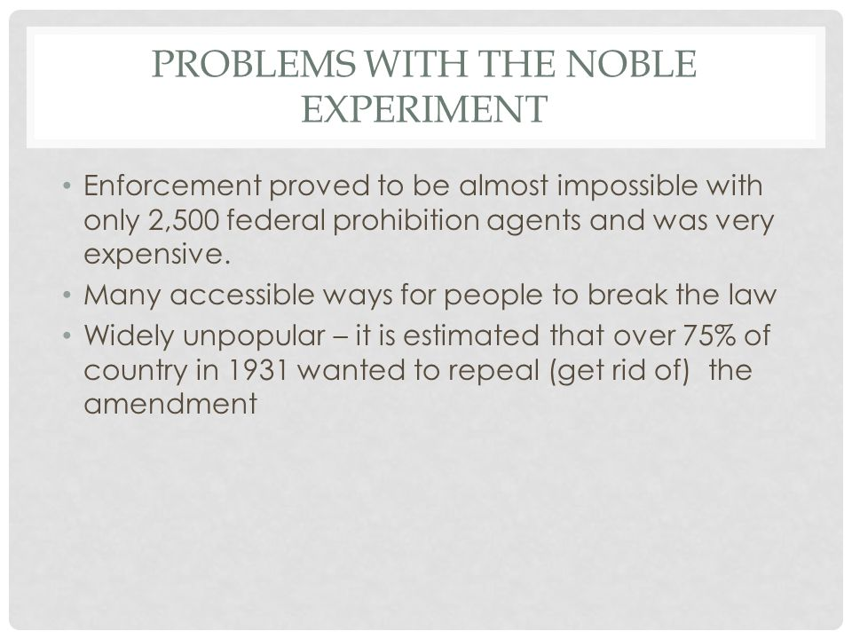 PROBLEMS WITH THE NOBLE EXPERIMENT Enforcement proved to be almost impossible with only 2,500 federal prohibition agents and was very expensive.