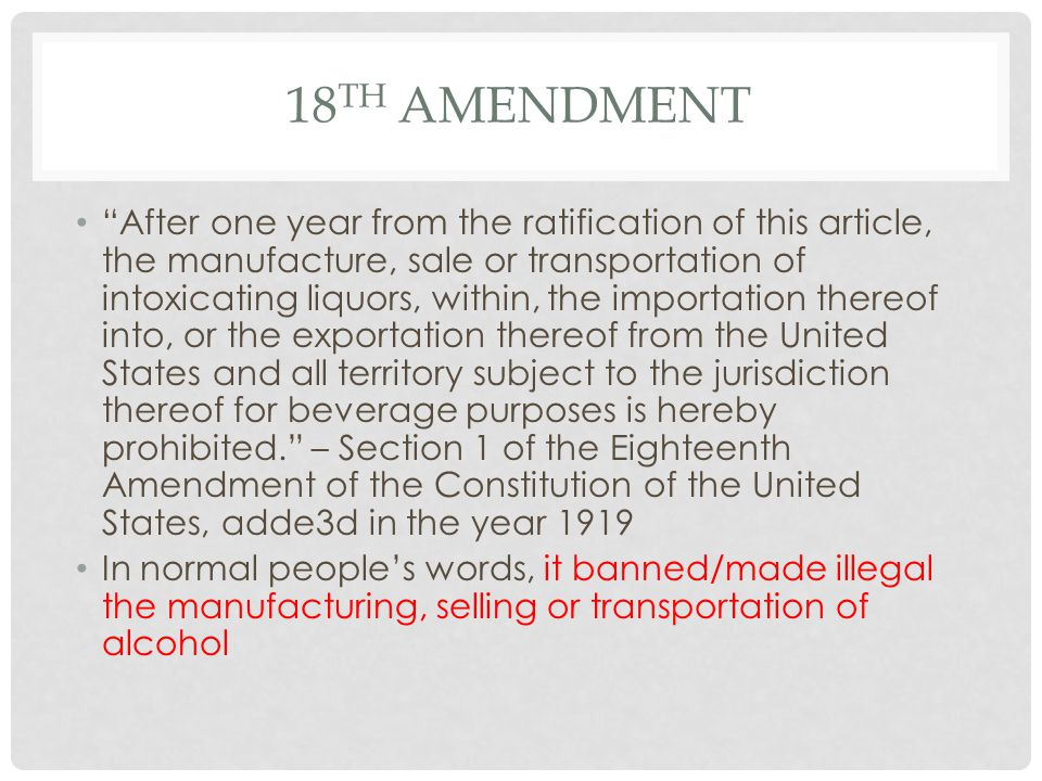 18 TH AMENDMENT After one year from the ratification of this article, the manufacture, sale or transportation of intoxicating liquors, within, the importation thereof into, or the exportation thereof from the United States and all territory subject to the jurisdiction thereof for beverage purposes is hereby prohibited. – Section 1 of the Eighteenth Amendment of the Constitution of the United States, adde3d in the year 1919 In normal people's words, it banned/made illegal the manufacturing, selling or transportation of alcohol