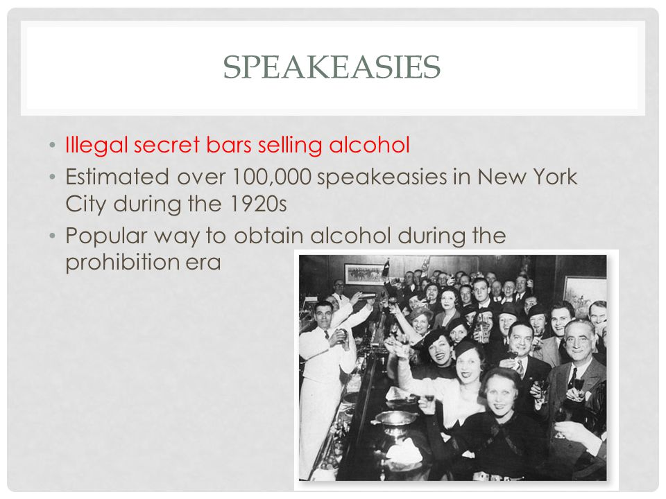 SPEAKEASIES Illegal secret bars selling alcohol Estimated over 100,000 speakeasies in New York City during the 1920s Popular way to obtain alcohol during the prohibition era
