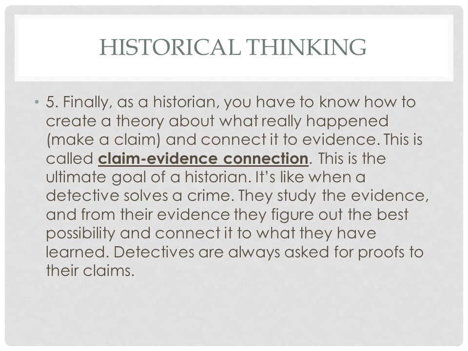 HISTORICAL THINKING 5. Finally, as a historian, you have to know how to create a theory about what really happened (make a claim) and connect it to ev