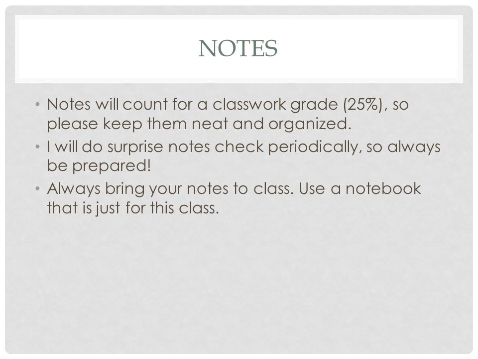 NOTES Notes will count for a classwork grade (25%), so please keep them neat and organized.