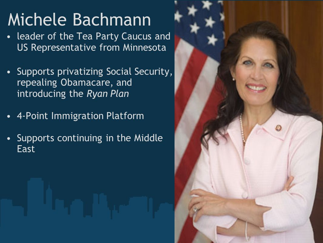 Michele Bachmann leader of the Tea Party Caucus and US Representative from Minnesota Supports privatizing Social Security, repealing Obamacare, and introducing the Ryan Plan 4-Point Immigration Platform Supports continuing in the Middle East