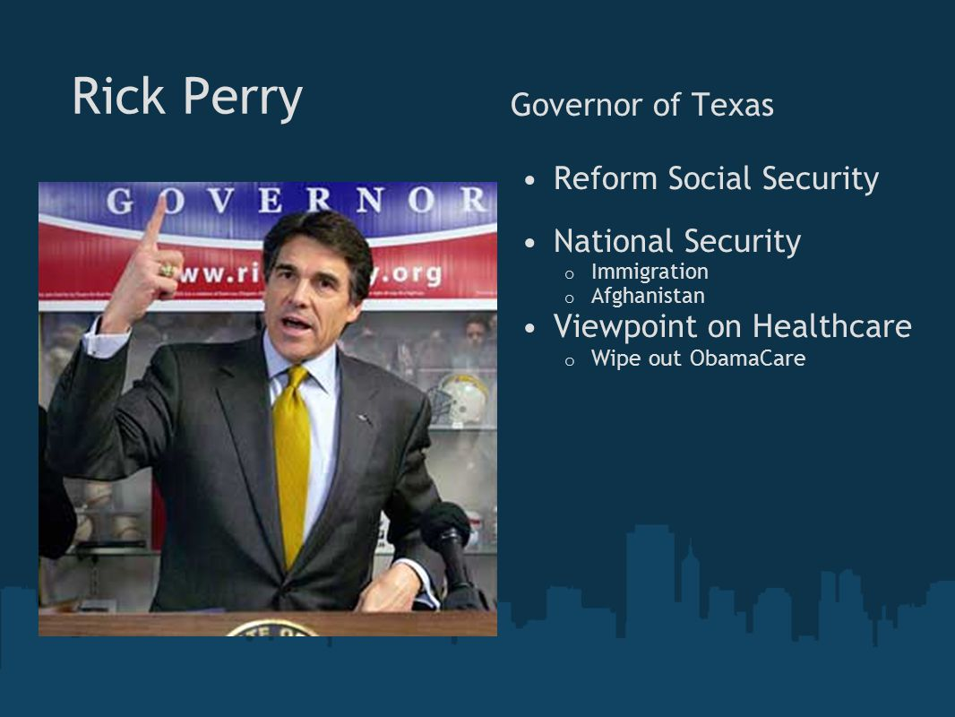 Rick Perry Governor of Texas Reform Social Security National Security o Immigration o Afghanistan Viewpoint on Healthcare o Wipe out ObamaCare