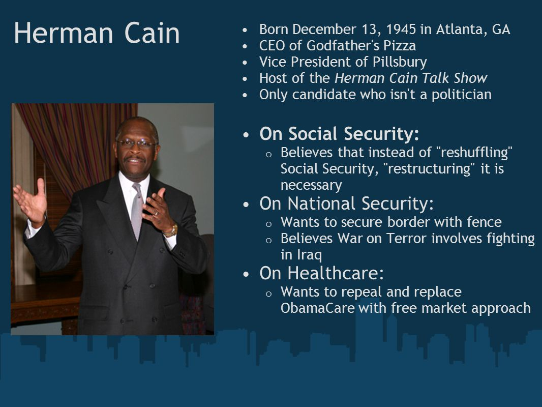 Herman Cain Born December 13, 1945 in Atlanta, GA CEO of Godfather s Pizza Vice President of Pillsbury Host of the Herman Cain Talk Show Only candidate who isn t a politician On Social Security: o Believes that instead of reshuffling Social Security, restructuring it is necessary On National Security: o Wants to secure border with fence o Believes War on Terror involves fighting in Iraq On Healthcare: o Wants to repeal and replace ObamaCare with free market approach