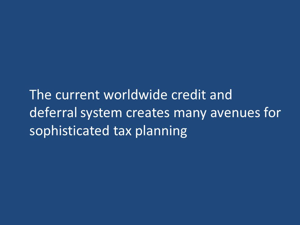 The current worldwide credit and deferral system creates many avenues for sophisticated tax planning