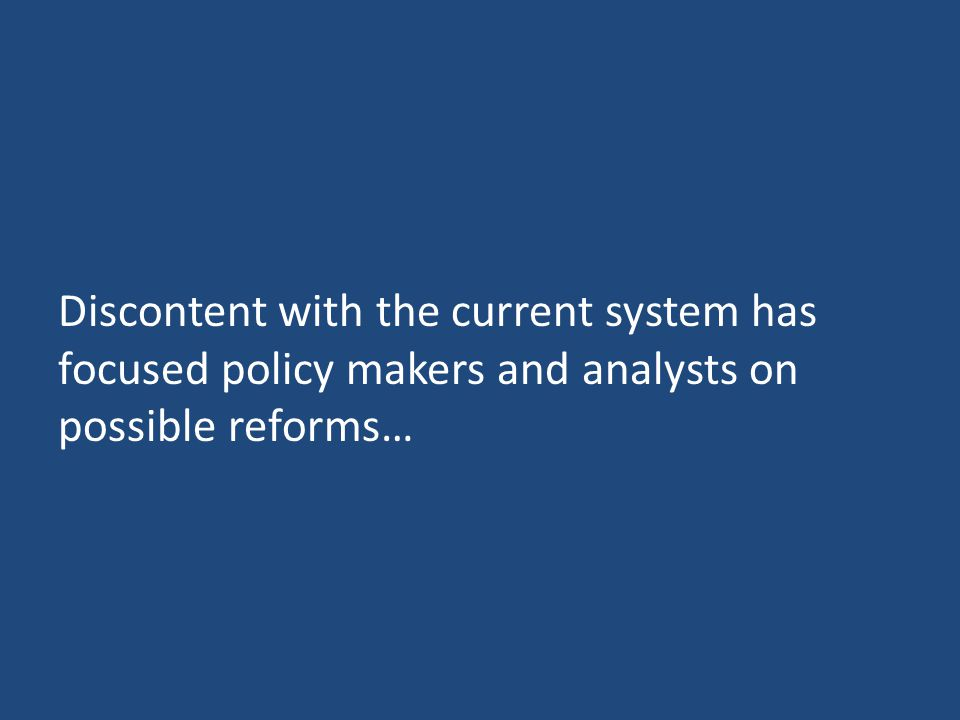 Discontent with the current system has focused policy makers and analysts on possible reforms…