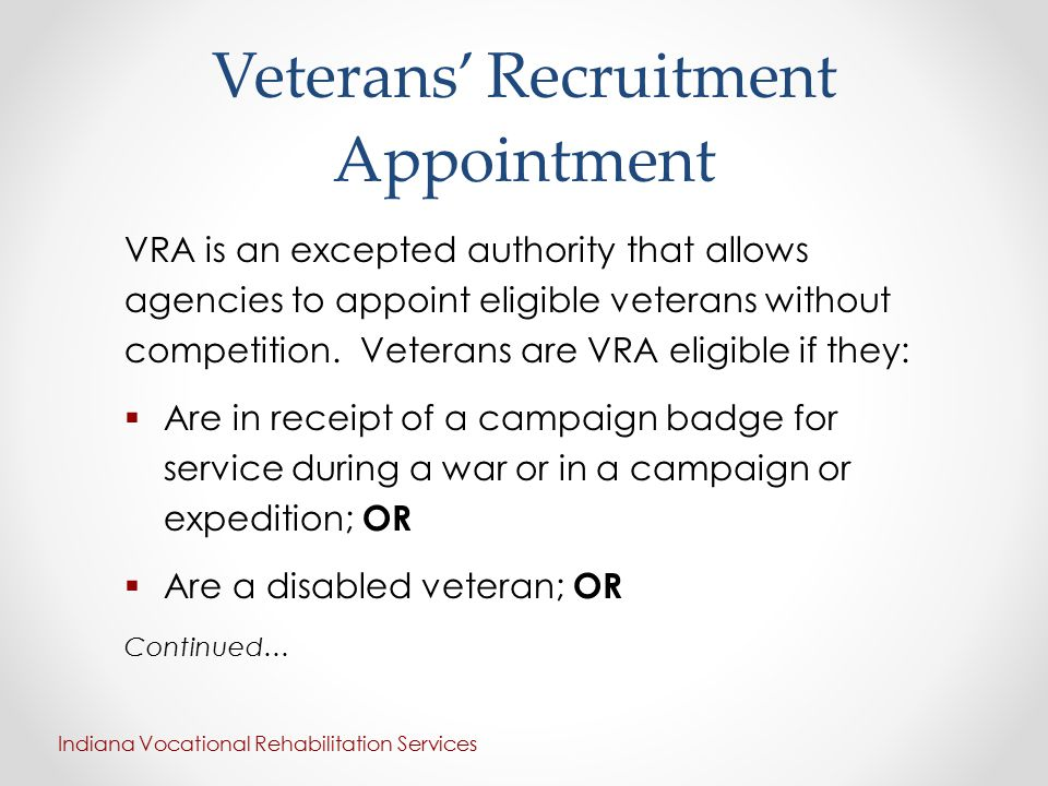 Veterans' Recruitment Appointment VRA is an excepted authority that allows agencies to appoint eligible veterans without competition. Veterans are VRA