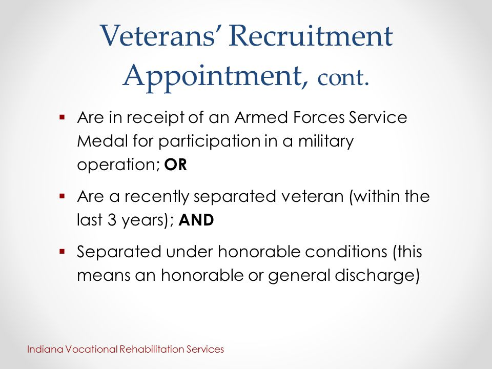 Veterans' Recruitment Appointment, cont.  Are in receipt of an Armed Forces Service Medal for participation in a military operation; OR  Are a recen
