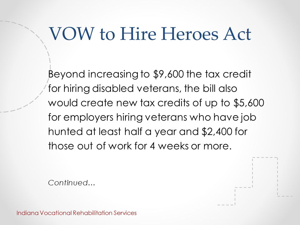 VOW to Hire Heroes Act Beyond increasing to $9,600 the tax credit for hiring disabled veterans, the bill also would create new tax credits of up to $5,600 for employers hiring veterans who have job hunted at least half a year and $2,400 for those out of work for 4 weeks or more.