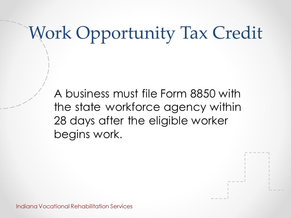 Work Opportunity Tax Credit A business must file Form 8850 with the state workforce agency within 28 days after the eligible worker begins work.