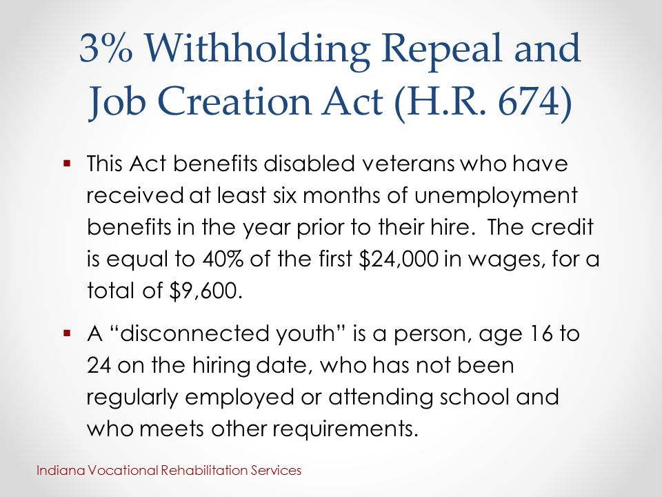 3% Withholding Repeal and Job Creation Act (H.R. 674)  This Act benefits disabled veterans who have received at least six months of unemployment bene