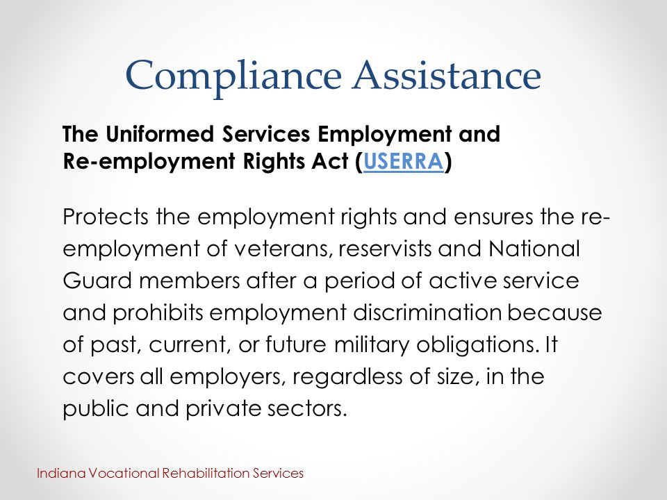 Compliance Assistance The Uniformed Services Employment and Re-employment Rights Act (USERRA)USERRA Protects the employment rights and ensures the re- employment of veterans, reservists and National Guard members after a period of active service and prohibits employment discrimination because of past, current, or future military obligations.