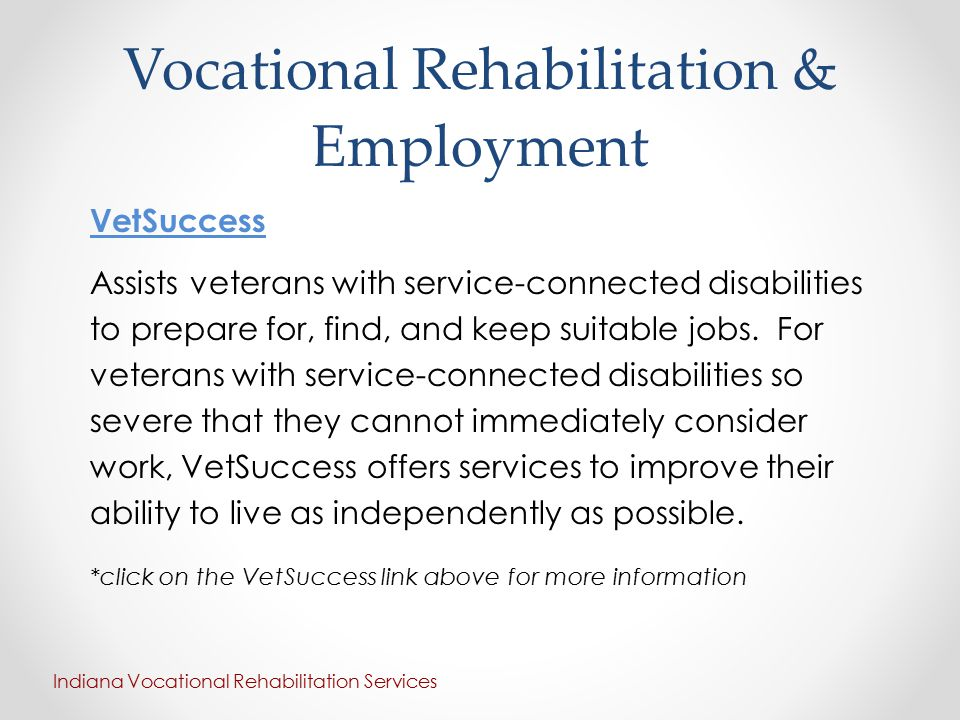 Vocational Rehabilitation & Employment VetSuccess Assists veterans with service-connected disabilities to prepare for, find, and keep suitable jobs.