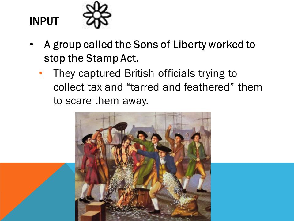 "INPUT A group called the Sons of Liberty worked to stop the Stamp Act. They captured British officials trying to collect tax and ""tarred and feathered"
