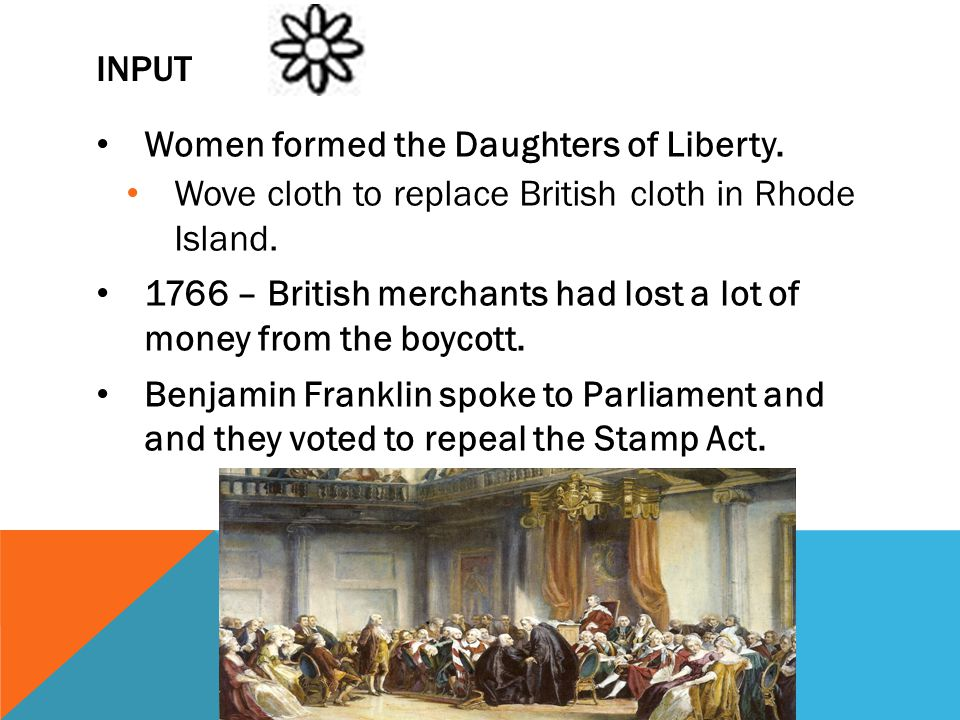 INPUT Women formed the Daughters of Liberty. Wove cloth to replace British cloth in Rhode Island. 1766 – British merchants had lost a lot of money fro