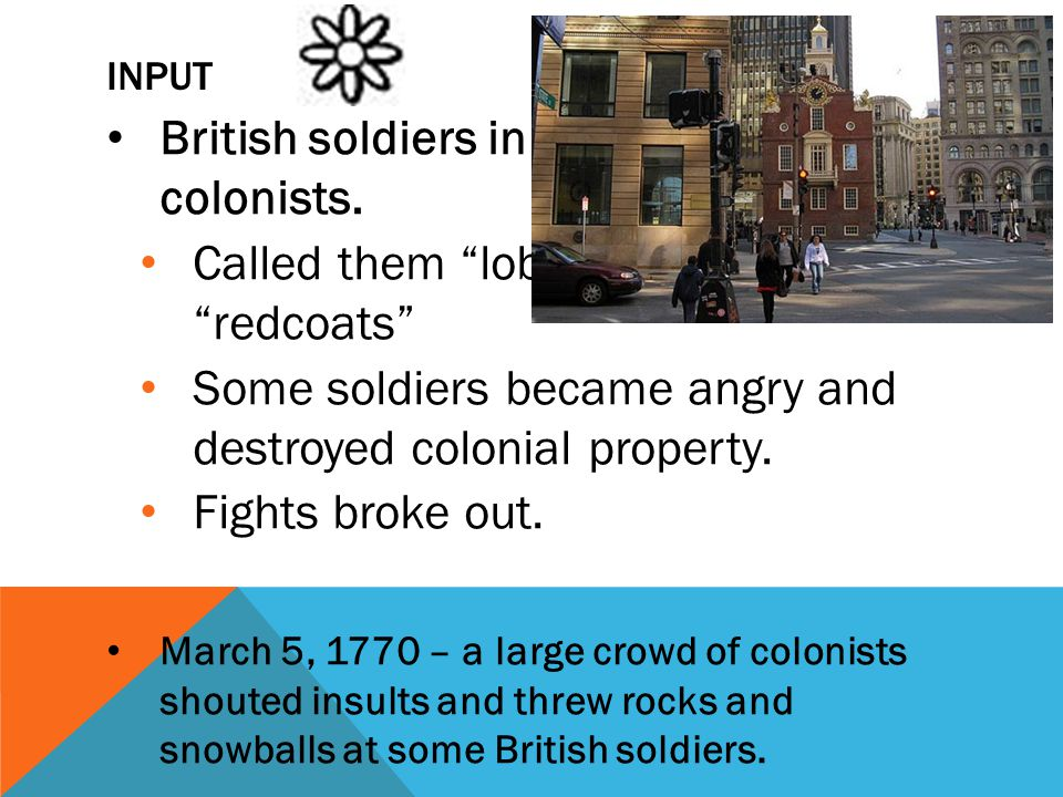 "INPUT British soldiers in the cities angered colonists. Called them ""lobsters"" and ""redcoats"" Some soldiers became angry and destroyed colonial proper"