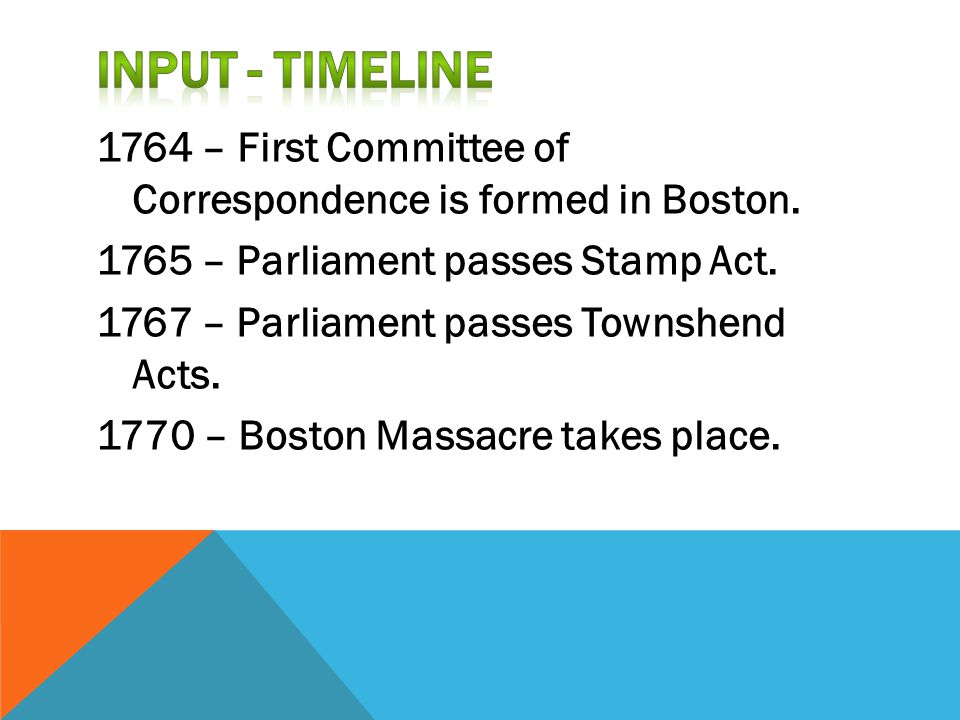 1764 – First Committee of Correspondence is formed in Boston. 1765 – Parliament passes Stamp Act. 1767 – Parliament passes Townshend Acts. 1770 – Bost