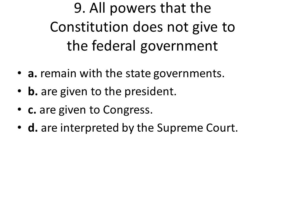 9. All powers that the Constitution does not give to the federal government a. remain with the state governments. b. are given to the president. c. ar
