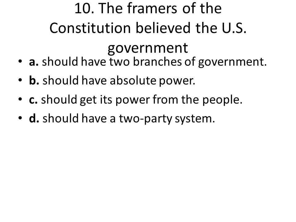10. The framers of the Constitution believed the U.S. government a. should have two branches of government. b. should have absolute power. c. should g