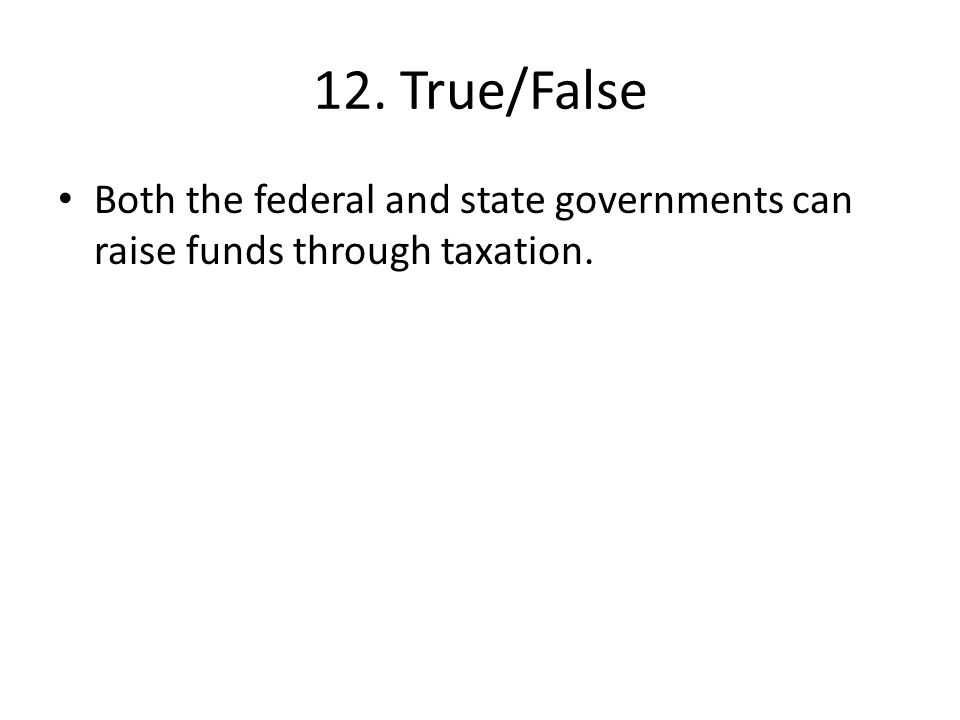 12. True/False Both the federal and state governments can raise funds through taxation.