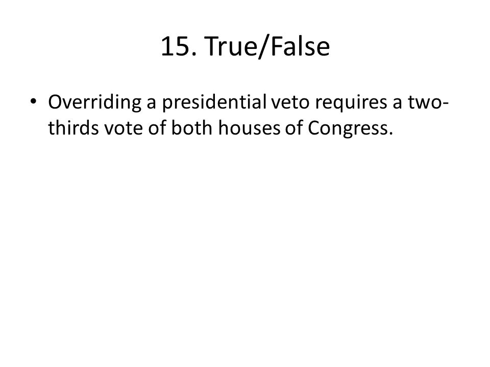 15. True/False Overriding a presidential veto requires a two- thirds vote of both houses of Congress.
