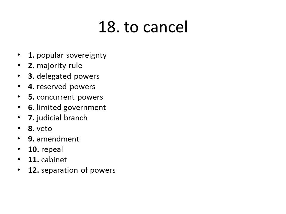 18. to cancel 1. popular sovereignty 2. majority rule 3. delegated powers 4. reserved powers 5. concurrent powers 6. limited government 7. judicial br
