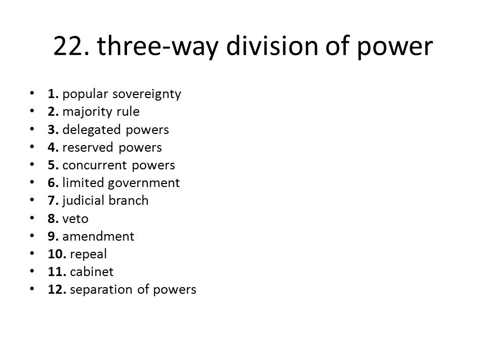 22. three-way division of power 1. popular sovereignty 2. majority rule 3. delegated powers 4. reserved powers 5. concurrent powers 6. limited governm