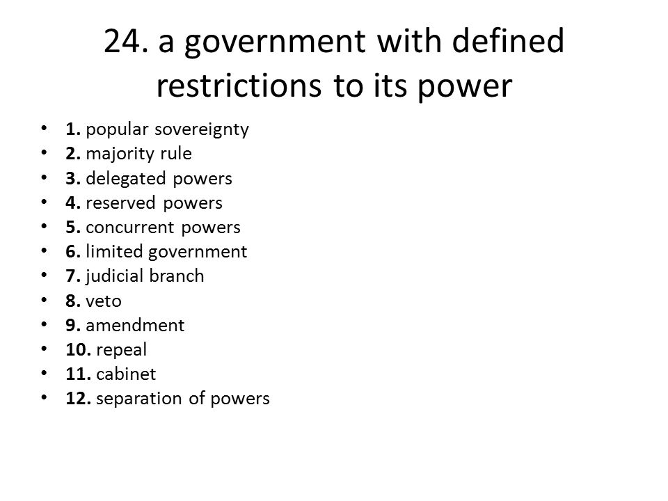 24. a government with defined restrictions to its power 1. popular sovereignty 2. majority rule 3. delegated powers 4. reserved powers 5. concurrent p