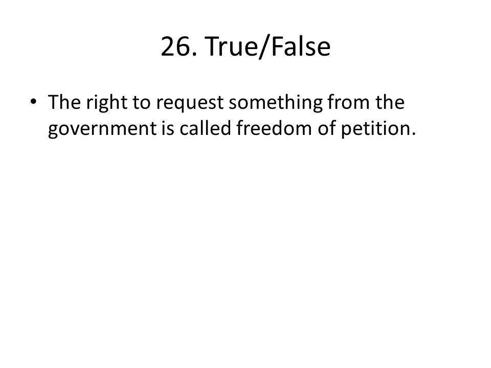 26. True/False The right to request something from the government is called freedom of petition.