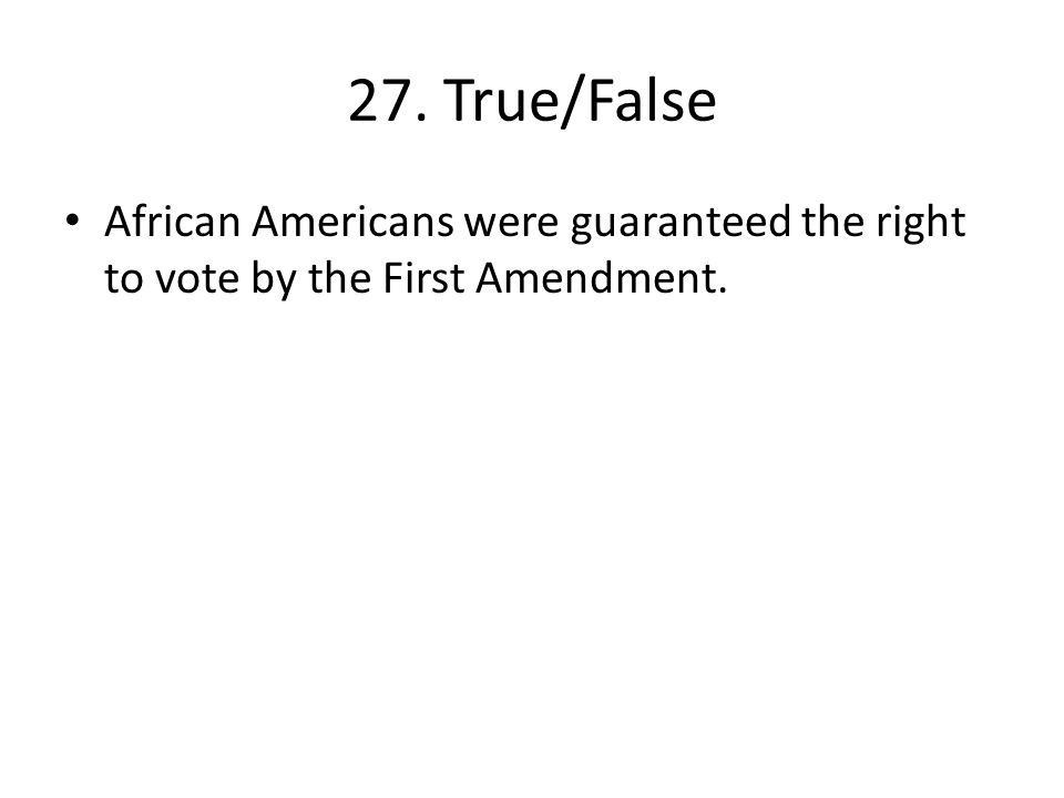 27. True/False African Americans were guaranteed the right to vote by the First Amendment.