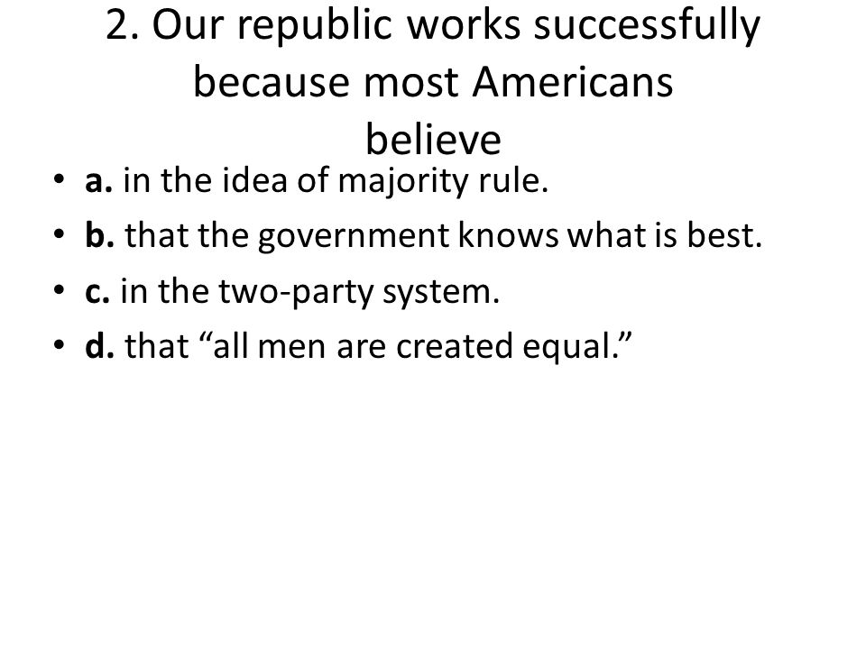 2. Our republic works successfully because most Americans believe a. in the idea of majority rule. b. that the government knows what is best. c. in th