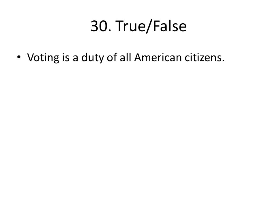 30. True/False Voting is a duty of all American citizens.