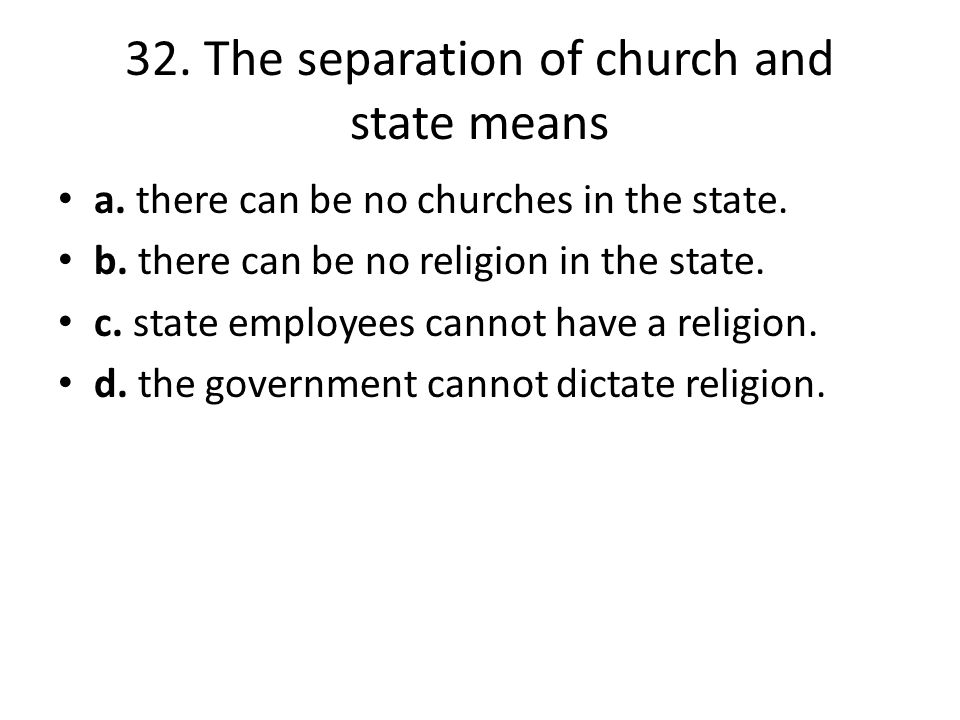 32. The separation of church and state means a. there can be no churches in the state. b. there can be no religion in the state. c. state employees ca