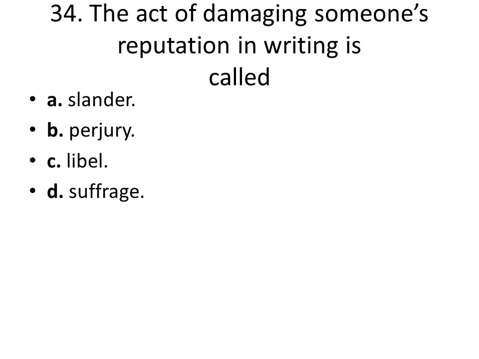34. The act of damaging someone's reputation in writing is called a. slander. b. perjury. c. libel. d. suffrage.