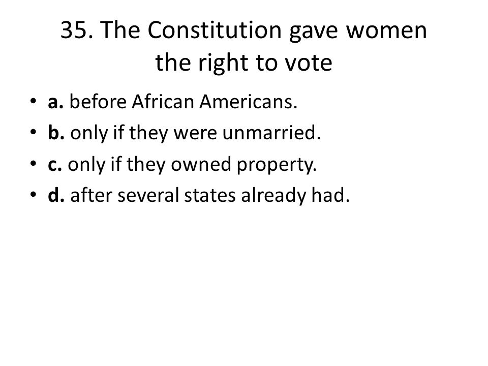 35. The Constitution gave women the right to vote a. before African Americans. b. only if they were unmarried. c. only if they owned property. d. afte