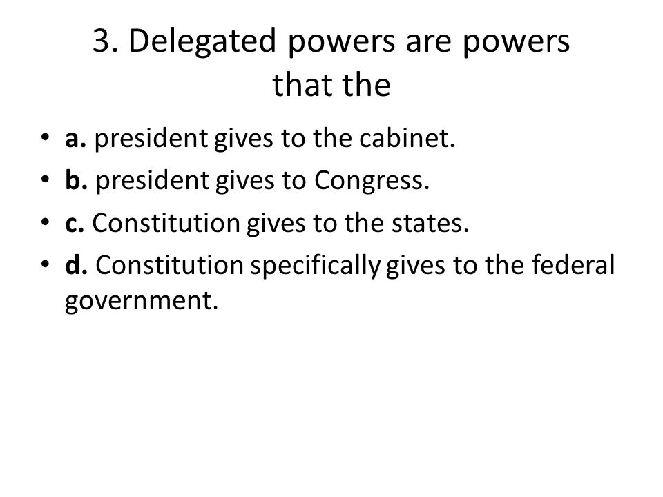 3. Delegated powers are powers that the a. president gives to the cabinet. b. president gives to Congress. c. Constitution gives to the states. d. Con