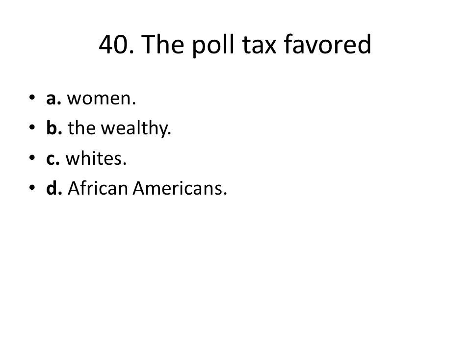 40. The poll tax favored a. women. b. the wealthy. c. whites. d. African Americans.