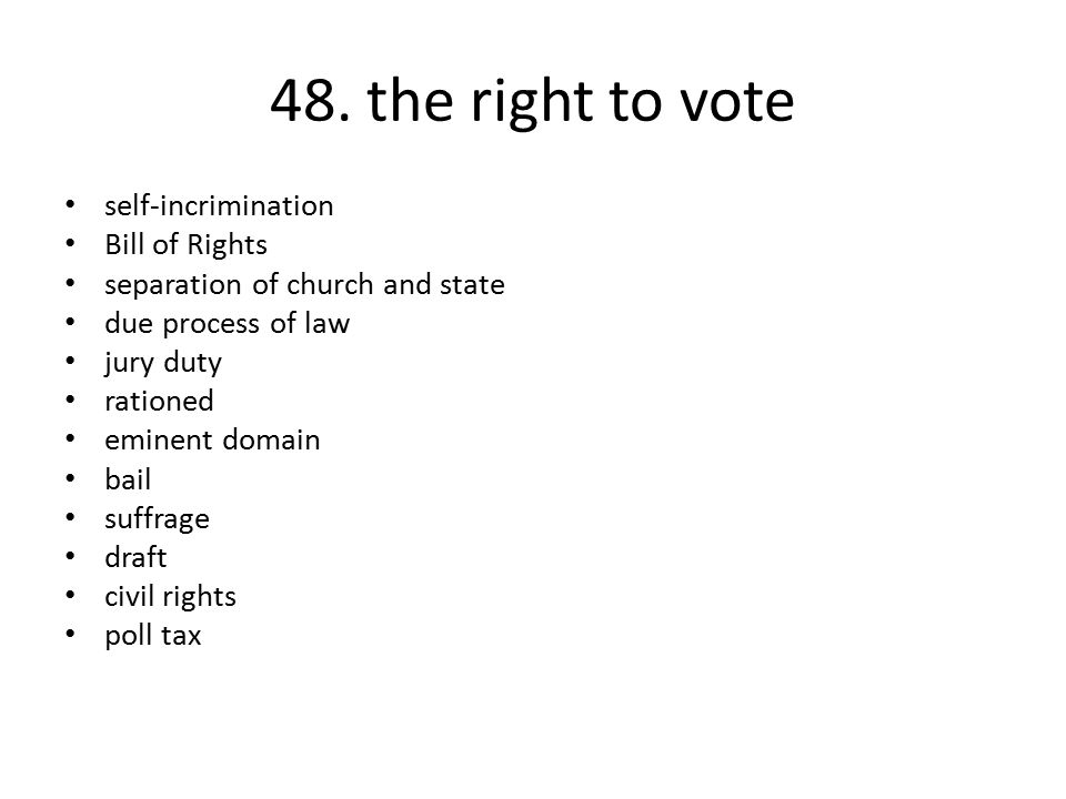 48. the right to vote self-incrimination Bill of Rights separation of church and state due process of law jury duty rationed eminent domain bail suffr