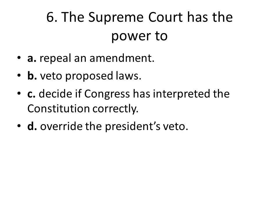 6. The Supreme Court has the power to a. repeal an amendment. b. veto proposed laws. c. decide if Congress has interpreted the Constitution correctly.