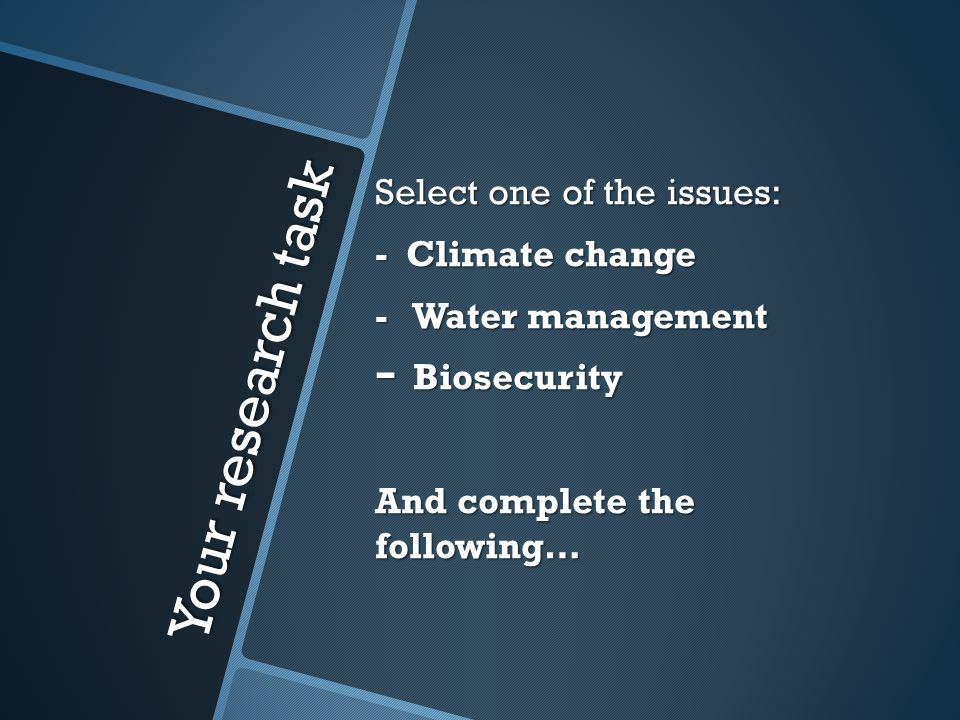 Your research task Select one of the issues: - Climate change - Water management - Biosecurity And complete the following…