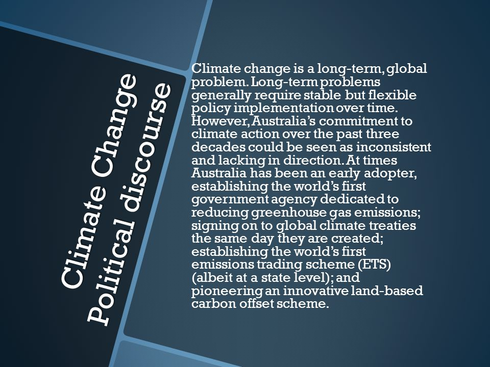 Climate Change Political discourse But at other times, and for many reasons, Australia has erratically altered course: Disbanding the climate change government agency; Creating a new one then disbanding that; Refusing to ratify global treaties until the dying minute and introducing legislation to repeal the national Emissions Trading Scheme.